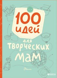 100 идей для творческих мам - Шаповалова Е.В (9789669352835)