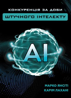 Конкуренція за доби штучного інтелекту - Марко Янсіті, Карім Лахані (9789669935014)