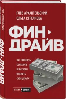 Финдрайв. Как привлечь, сохранить и выгодно вложить свои деньги - Глеб Архангельский, Ольга Стрелкова (9789669936356)