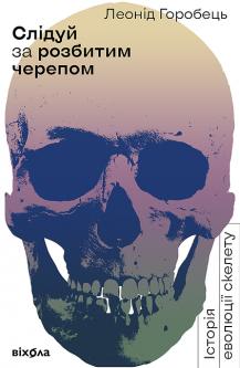 Слідуй за розбитим черепом: історія еволюції скелета - Леонід Горобець (9786177960248)