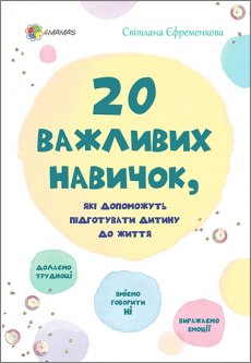 20 важливих навичок, які допоможуть підготувати дитину до життя - Єфременкова Світлана (9786170035424)
