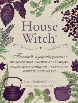 House Witch. Полный путеводитель по магическим практикам для защиты вашего дома, очищения пространства и восстановления сил (9789669934390)
