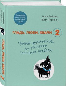 Гладь, люби, хвали 2. Срочное руководство по решению собачьих проблем - Бобкова А. М., Пронина Е. А. (9789669936783)