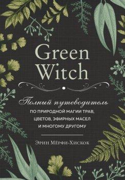Green Witch. Полный путеводитель по природной магии трав, цветов, эфирных масел и многому другому - Эрин Мёрфи-Хискок (9789669933522)