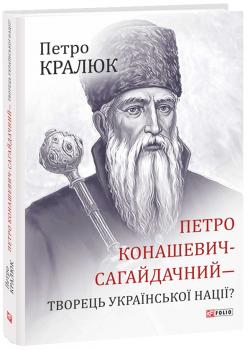Петро Конашевич-Сагайдачний- творець української нації? - Кралюк П. (9789660386679)