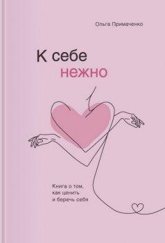 К себе нежно. Книга о том, как ценить и беречь себя - Ольга Примаченко (9789669936707)