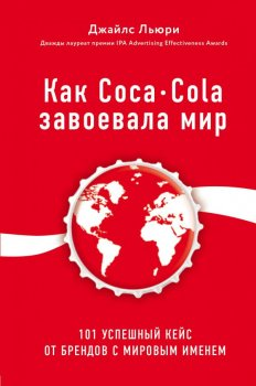 Как Coca-Cola завоевала мир. 100 успешных кейсов от брендов с мировым именем - Джайлс Люри (9786177808335)